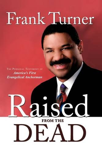 Raised from the Dead: The Personal Testimony of America's First Evangelical Anchorman - Frank Turner