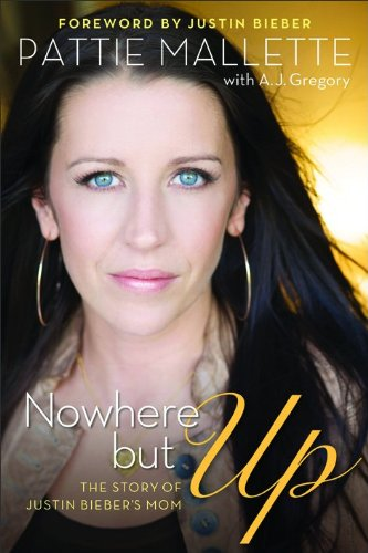Nowhere but Up: The Story of Justin Bieber's Mom - Pattie Mallette; A. J. Gregory