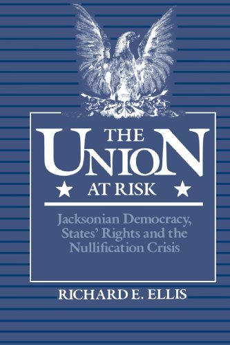 The Union at Risk: Jacksonian Democracy, States' Rights, and Nullification Crisis - Richard E. Ellis