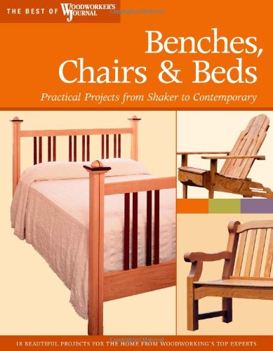Benches, Chairs and Beds: Practical Projects from Shaker to Contemporary (Best of Woodworker's Journal) - Chris Marshall; Woodworker's Journal; John English; Chris Inman; Rick White; Ralph Bagnall; David Larson; Greg