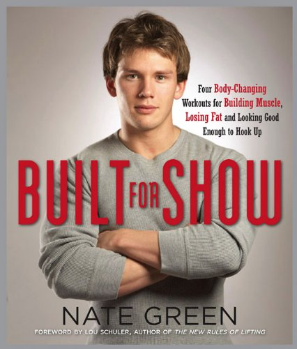 Built for Show: Four Body-Changing Workouts for Building Muscle, Losing Fat, andLooking Good Eno ugh to Hook Up - Nate Green