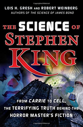 The Science of Stephen King: From Carrie to Cell, The Terrifying Truth Behind the Horror Master's Fiction - Lois H. Gresh