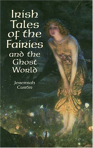 Irish Tales of the Fairies and the Ghost World (Celtic, Irish) - Jeremiah Curtin