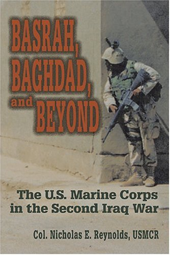 Basrah, Baghdad, and Beyond: U.S. Marine Corps in the Second Iraq War - USMCR Col. Nicholas E. Reynolds
