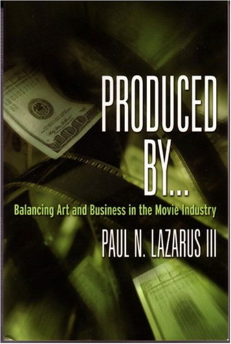 Produced By...: Balancing Art and Business in the Movie Industry - Paul N. Lazarus