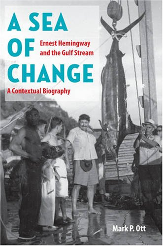 A Sea of Change: Ernest Hemingway and the Gulf Stream-a Contextual Biography - Mark P. Ott