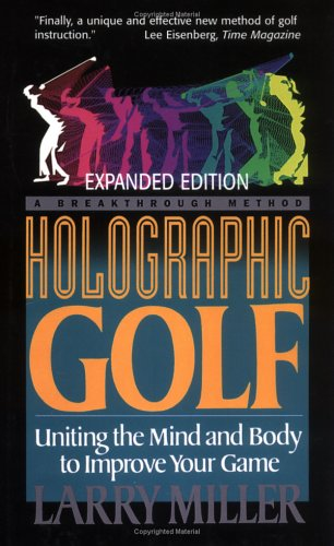 Holographic Golf: Uniting The Mind And Body To Improve Your Game - Larry Miller