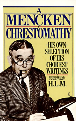 A Mencken Chrestomathy: His Own Selection of His Choicest Writing - Mencken, H.L.