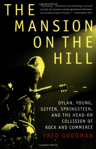 The Mansion on the Hill: Dylan, Young, Geffen, Springsteen, and the Head-on Collision of Rock and Commerce - Fred Goodman