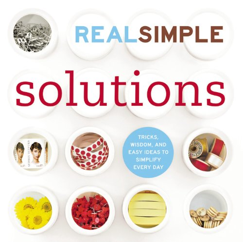 Real Simple Solutions: Tricks, Wisdom and Easy Ideas to Simplify Everyday - Editors of Real Simple Magazine