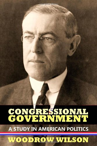 Congressional Government: A Study in American Politics - Woodrow Wilson