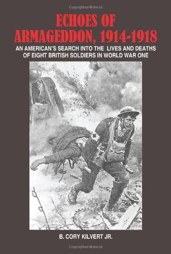 ECHOES OF ARMAGEDDON, 1914-1918: AN AMERICAN'S SEARCH INTO THE LIVES AND DEATHS OF EIGHT BRITISH SOLDIERS IN WORLD WAR ONE - B. Kilvert