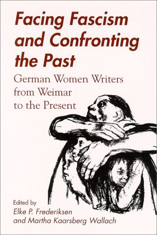 Facing Fascism and Confronting the Past: German Women Writers from Weimar to the Present - Elke P. Frederiksen; Martha Kaarsberg Wallach