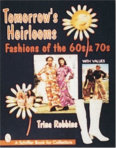 Tomorrow's Heirlooms: Fashions of the 60s  &  70s (A Schiffer Book for Collectors) - Trina Robbins