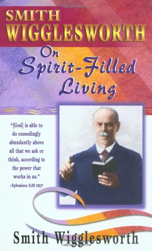 Smith Wigglesworth Spirit-Filled Living - Smith Wigglesworth