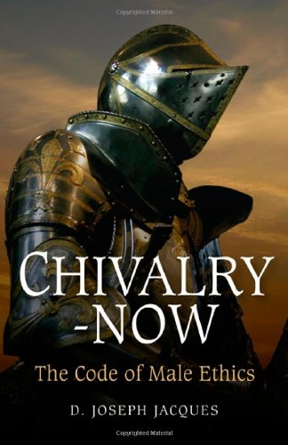 Chivalry-Now: The Code of Male Ethics - Joseph D. Jacques
