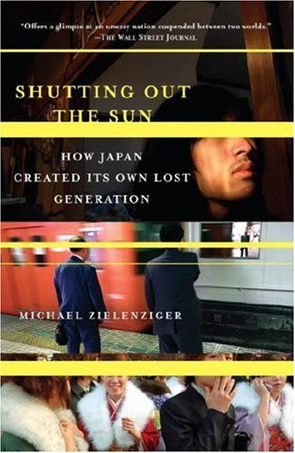 Shutting Out the Sun: How Japan Created Its Own Lost Generation (Vintage Departures) - Michael Zielenziger
