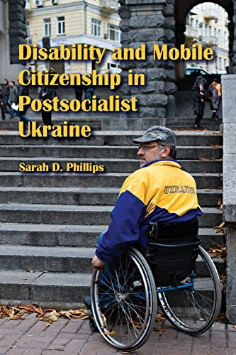 Disability and Mobile Citizenship in Postsocialist Ukraine - Sarah D. Phillips