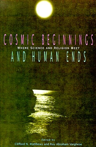 Cosmic Beginnings and Human Ends: Where Science and Religion Meet - Clifford N. Matthews; Roy Abraham Varghese