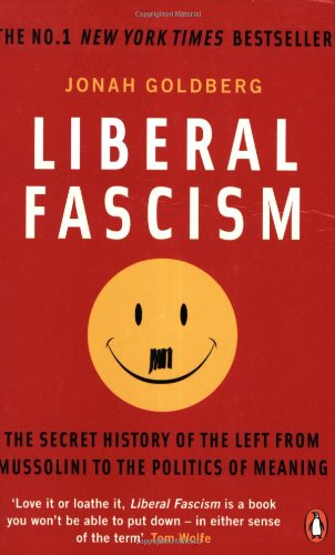 Liberal Fascism: The Secret History of the Left from Mussolini to the Politics of Meaning - Jonah Goldberg