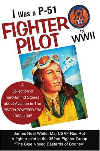 I Was a P-51 Fighter Pilot in WWII: A Collection of Hard-to-Find Stories About Aviation in The Piston-Powered Era, 1903-1945 - James White