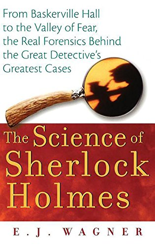 The Science of Sherlock Holmes: From Baskerville Hall to the Valley of Fear, the Real Forensics Behind the Great Detective's Greatest Cases - E. J. Wagner