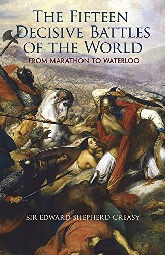 The Fifteen Decisive Battles of the World: From Marathon to Waterloo (Dover Military History, Weapons, Armor) - Edward Shepherd Creasy