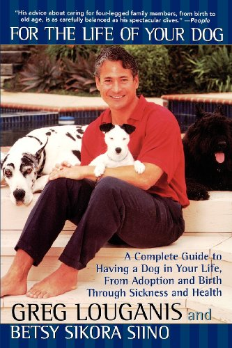 For the Life of Your Dog: A Complete Guide to Having a Dog From Adoption and Birth Through Sickness and Health - Greg Louganis; Betsy Siino Sikora
