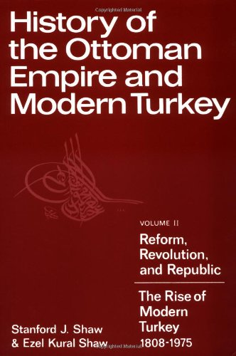 History of the Ottoman Empire and Modern Turkey: Volume 2, Reform, Revolution, and Republic: The Rise of Modern Turkey 1808-1975 - Stanford J. Shaw; Ezel Kural Shaw