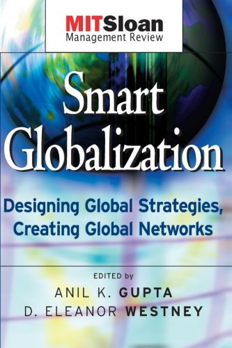Smart Globalization: Designing Global Strategies, Creating Global Networks - Anil K. Gupta