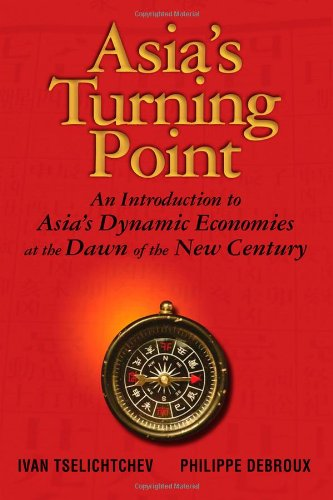 Asia's Turning Point: An Introduction to Asia's Dynamic Economies at the Dawn of the New Century - Ivan Tselichtchev; Philippe Debroux