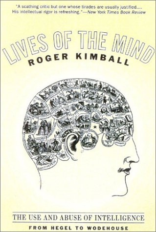 Lives of the Mind: The Use and Abuse of Intelligence from Hegel to Wodehouse - Roger Kimball