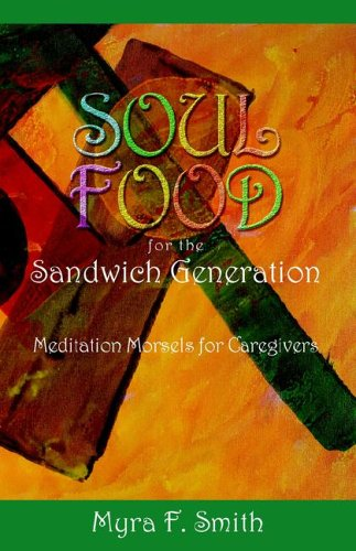 SOUL FOOD for the Sandwich Generation: Meditation Morsels for Caregivers - Myra F. Smith