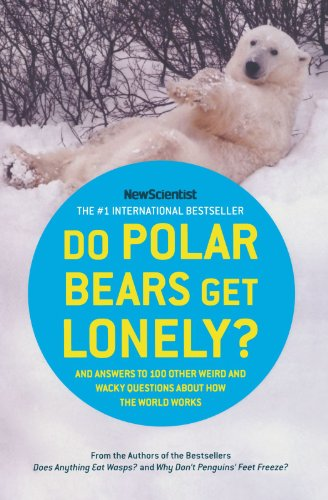 Do Polar Bears Get Lonely?: And Answers to 100 Other Weird and Wacky Questions About How the World Works - New Scientist