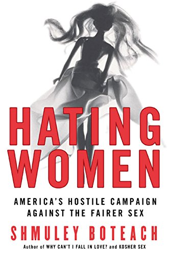 Hating Women: America's Hostile Campaign Against the Fairer Sex - Shmuley Boteach
