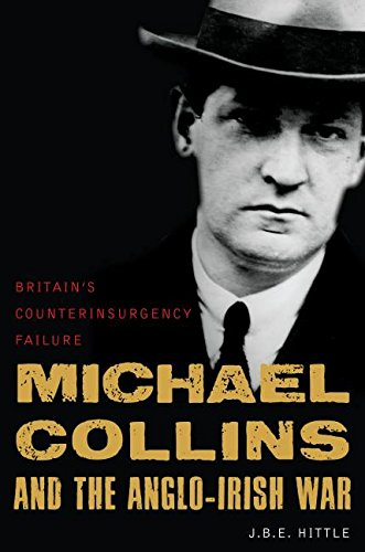 Michael Collins and the Anglo-Irish War: Britain's Counterinsurgency Failure - J.B.E. Hittle