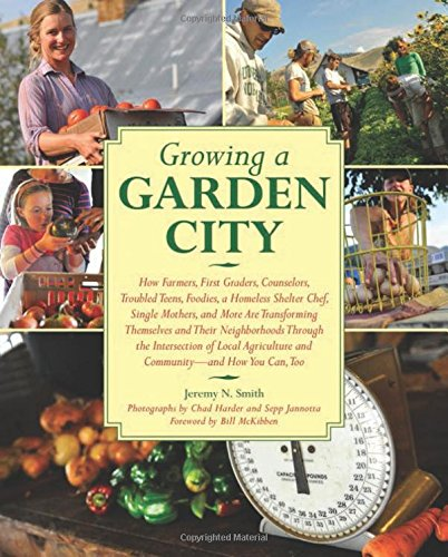 Growing a Garden City: How Farmers, First Graders, Counselors, Troubled Teens, Foodies, a Homeless Shelter Chef, Single Mothers, and More ar - Jeremy N. Smith
