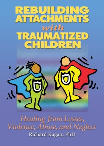 Rebuilding Attachments with Traumatized Children: Healing from Losses, Violence, Abuse, and Neglect - Richard Kagan