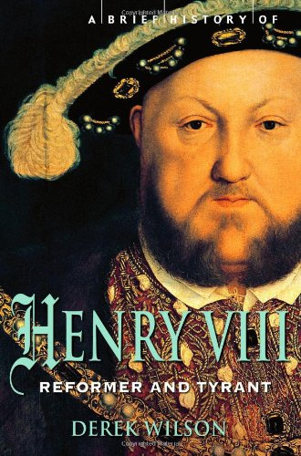 A Brief History of Henry VIII: Reformer and Tyrant - Derek Wilson