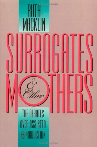 Surrogates and Other Mothers: The Debates over Assisted Reproduction - Ruth Macklin