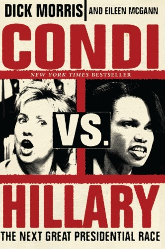 Condi vs. Hillary: The Next Great Presidential Race - Dick Morris; Eileen McGann