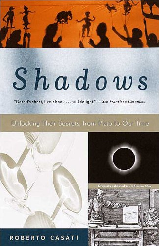 Shadows: Unlocking Their Secrets, from Plato to Our Time - Roberto Casati