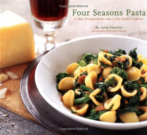 Four Seasons Pasta: A Year of Inspired Recipes in the Italian Tradition - Janet Fletcher; Victoria Pearson (Photograher)