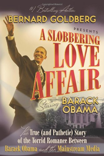 A Slobbering Love Affair: The True (And Pathetic) Story of the Torrid Romance Between Barack Obama and the Mainstream Media - Bernard Goldberg