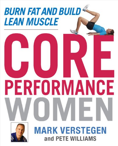 Core Performance Women: Burn Fat and Build Lean Muscle - Mark Verstegen; Peter Williams