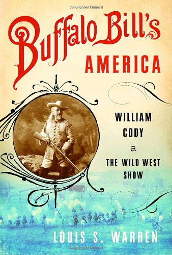 Buffalo Bill's America: William Cody and the Wild West Show - Louis S. Warren