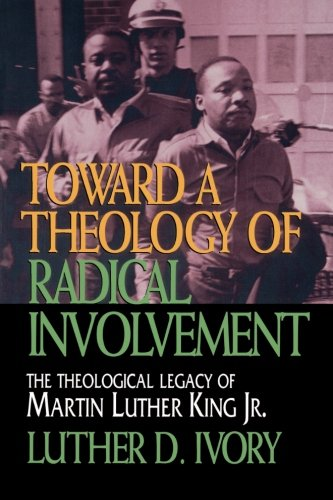Toward a Theology of Radical Involvement: The Theological Legacy of Martin Luther King, Jr. - Luther D. Ivory