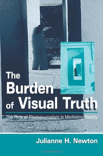 The Burden of Visual Truth: The Role of Photojournalism in Mediating Reality (Routledge Communication Series) - Julianne H. Newton
