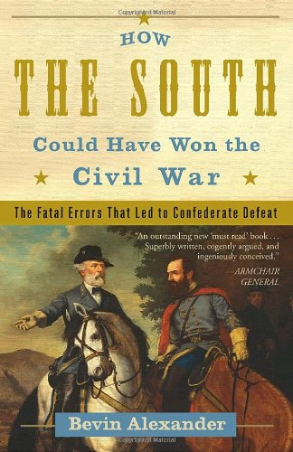 How the South Could Have Won the Civil War: The Fatal Errors That Led to Confederate Defeat - Bevin Alexander