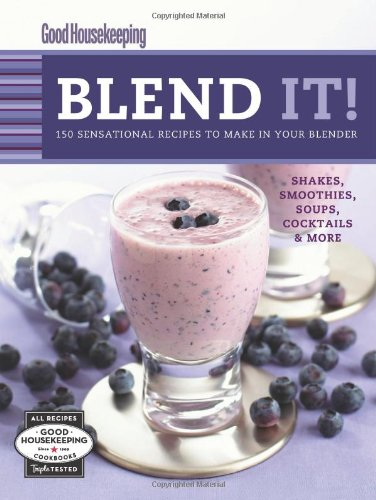 Good Housekeeping Blend It!: 150 Sensational Recipes to Make in Your Blender (Favorite Good Housekeeping Recipes) - Good Housekeeping